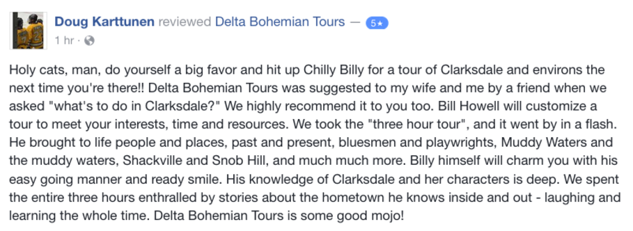 Doug Kartunnen Facebook Review of Delta Bohemian: Holy cats, do yourself a favor and hit up Chilly Billy for a tour of Clarksdale.
